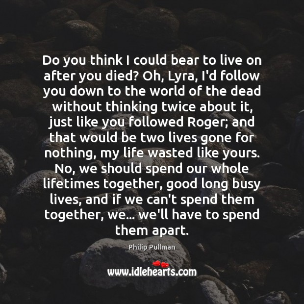 Do you think I could bear to live on after you died? Image