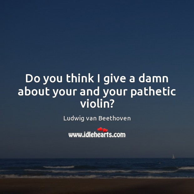 Do you think I give a damn about your and your pathetic violin? Ludwig van Beethoven Picture Quote