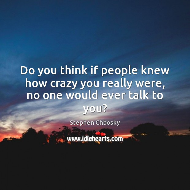 Do you think if people knew how crazy you really were, no one would ever talk to you? Stephen Chbosky Picture Quote