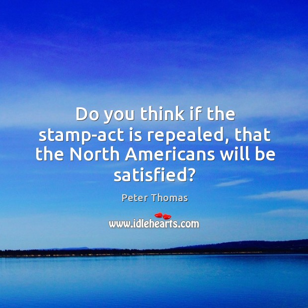 Do you think if the stamp-act is repealed, that the North Americans will be satisfied? Image