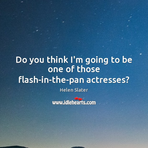 Do you think I'm going to be one of those flash-in-the-pan actresses? Image