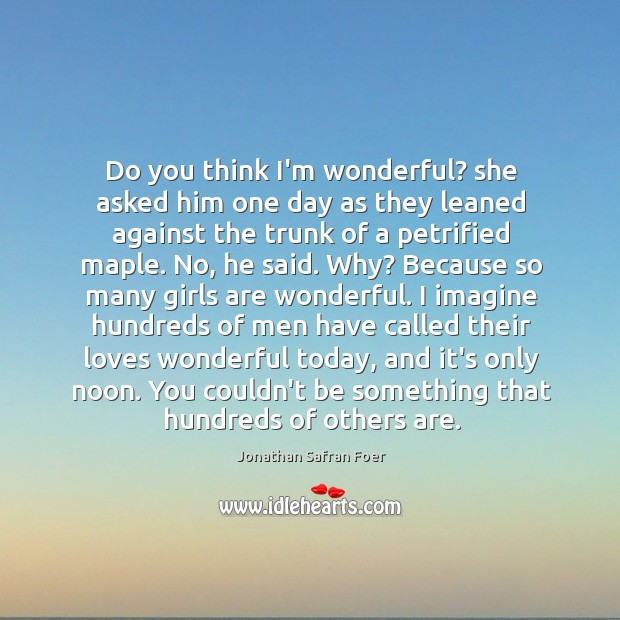 Do you think I'm wonderful? she asked him one day as they Image