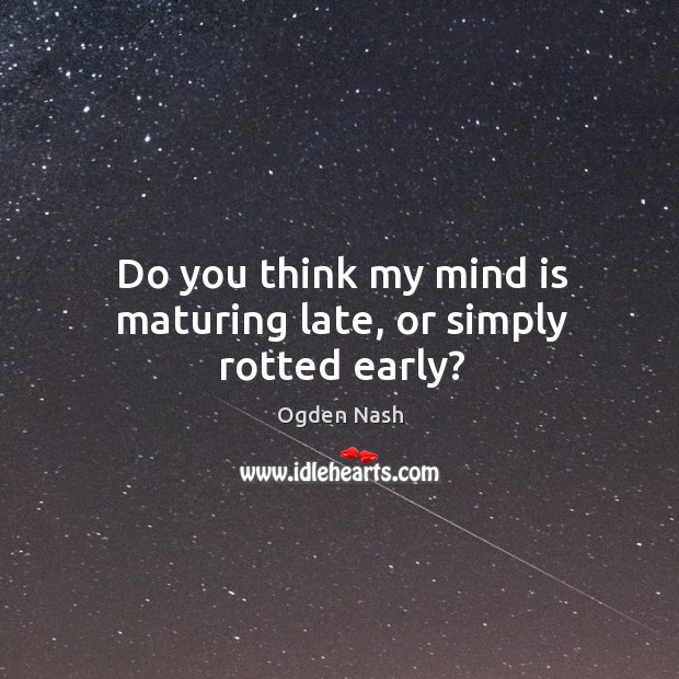 Do you think my mind is maturing late, or simply rotted early? Image