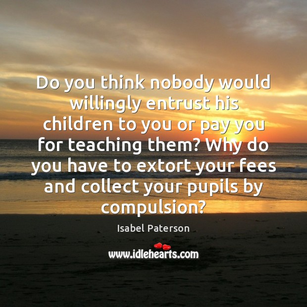 Do you think nobody would willingly entrust his children to you or Isabel Paterson Picture Quote