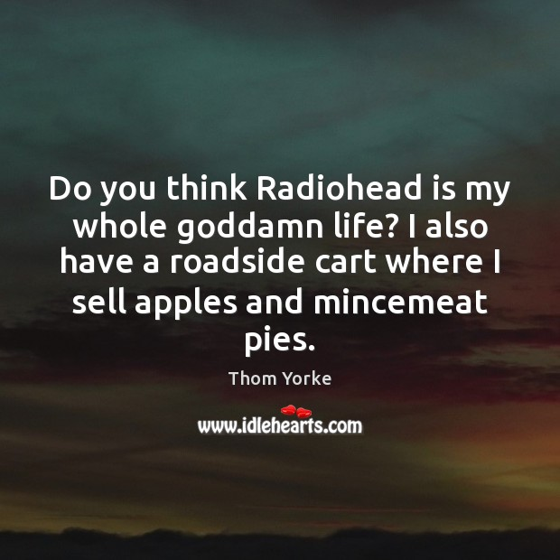 Do you think Radiohead is my whole Goddamn life? I also have Thom Yorke Picture Quote
