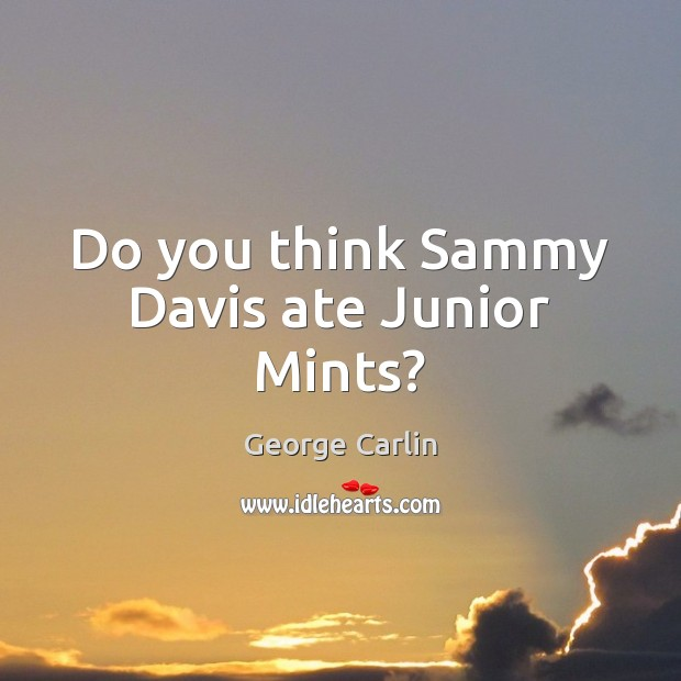 Do you think Sammy Davis ate Junior Mints? George Carlin Picture Quote