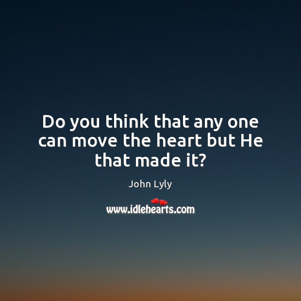 Do you think that any one can move the heart but He that made it? John Lyly Picture Quote