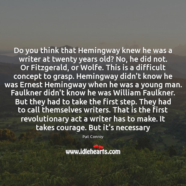 Do you think that Hemingway knew he was a writer at twenty Pat Conroy Picture Quote