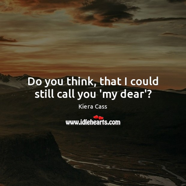 Do you think, that I could still call you 'my dear'? Kiera Cass Picture Quote