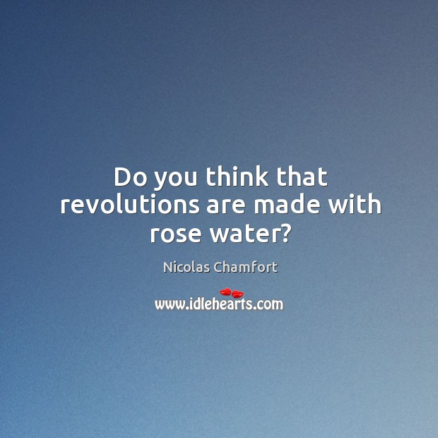 Do you think that revolutions are made with rose water? Image