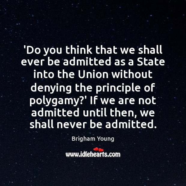 'Do you think that we shall ever be admitted as a State Brigham Young Picture Quote
