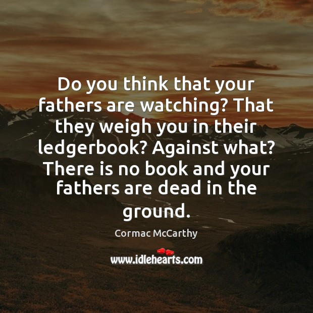 Do you think that your fathers are watching? That they weigh you Image