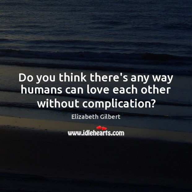 Do you think there's any way humans can love each other without complication? Elizabeth Gilbert Picture Quote