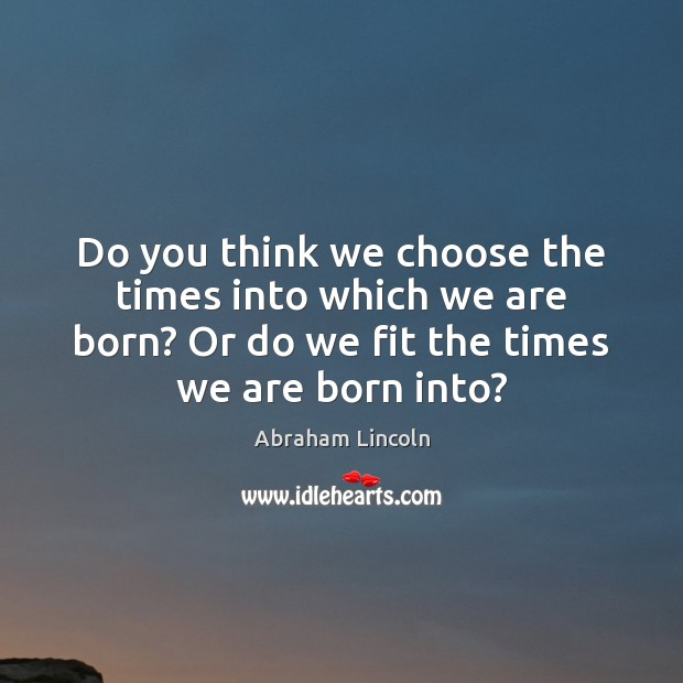 Image, Do you think we choose the times into which we are born?