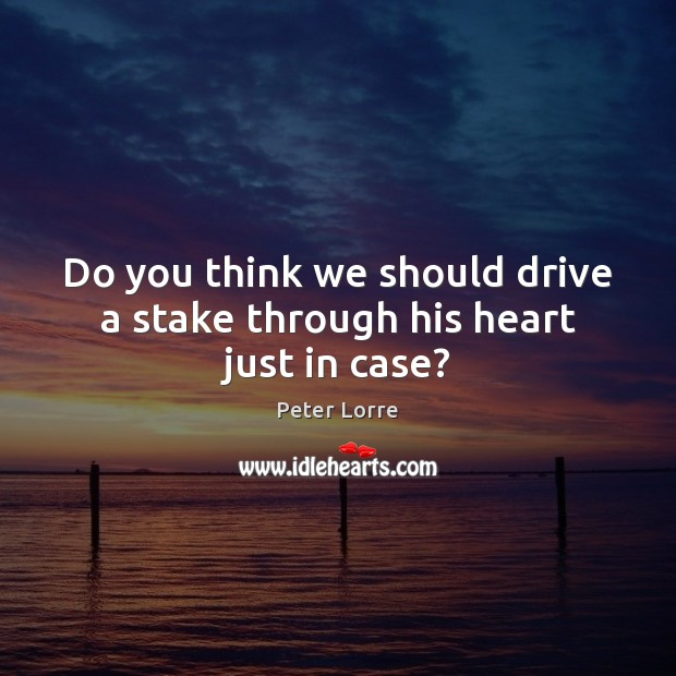 Image, Do you think we should drive a stake through his heart just in case?