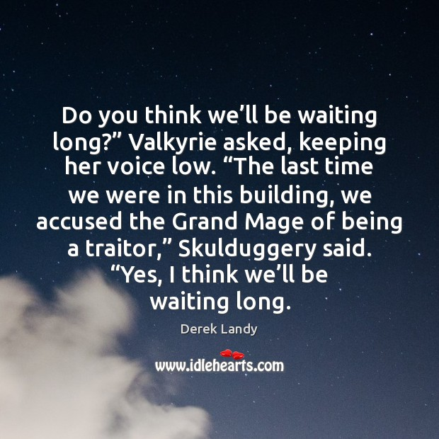 "Image, Do you think we'll be waiting long?"" Valkyrie asked, keeping her"