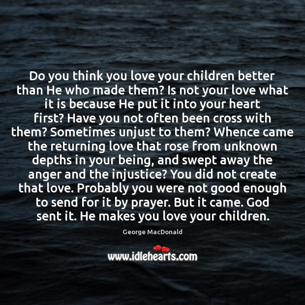 Do you think you love your children better than He who made George MacDonald Picture Quote