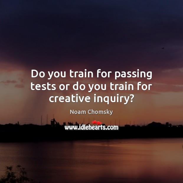 Do you train for passing tests or do you train for creative inquiry? Image
