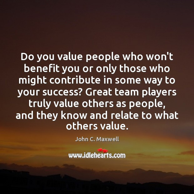Do you value people who won't benefit you or only those who John C. Maxwell Picture Quote