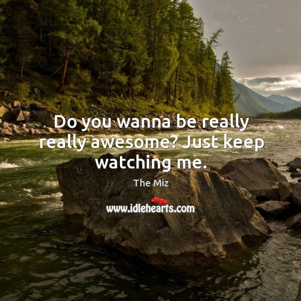 Do you wanna be really really awesome? Just keep watching me. Image