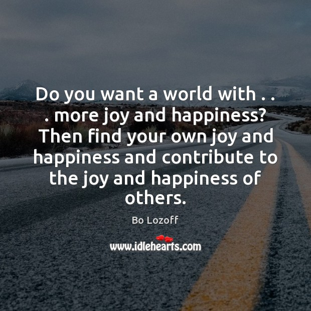 Do you want a world with . . . more joy and happiness? Then find Joy and Happiness Quotes Image