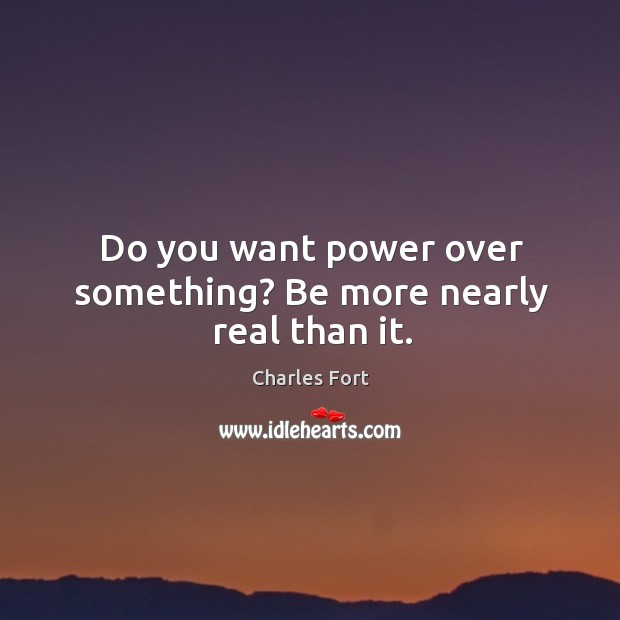 Do you want power over something? Be more nearly real than it. Image