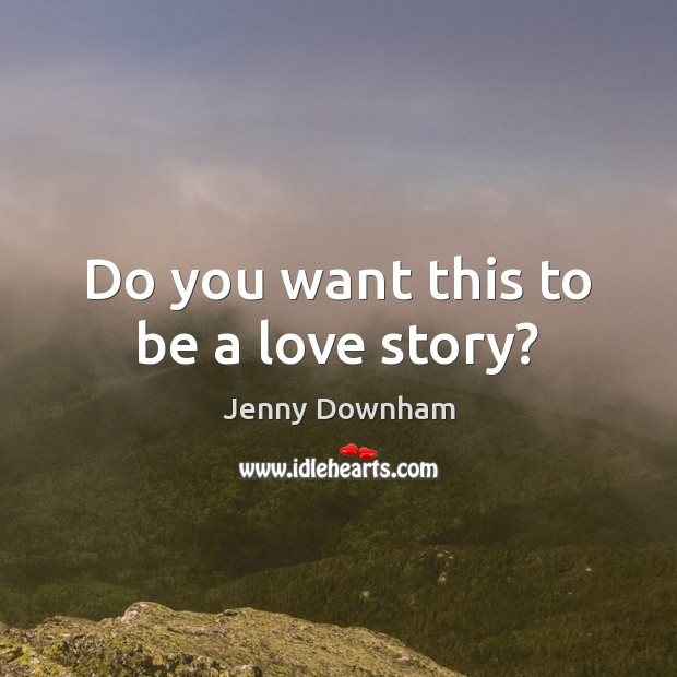 Do you want this to be a love story? Jenny Downham Picture Quote