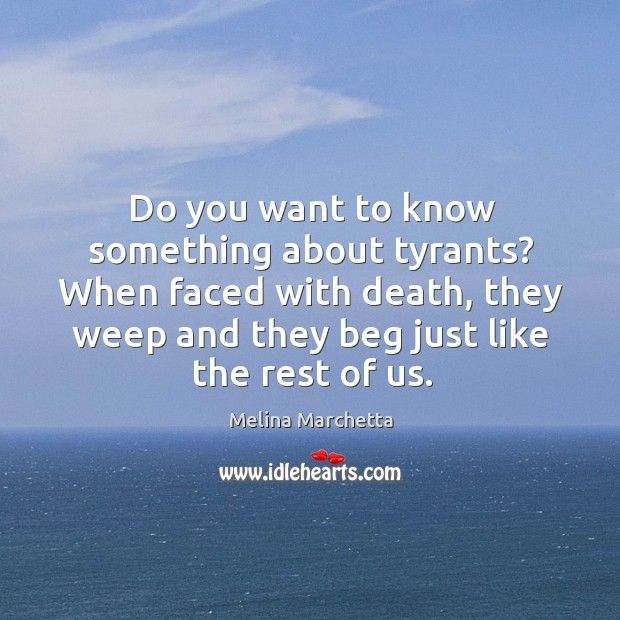 Do you want to know something about tyrants? When faced with death, Melina Marchetta Picture Quote