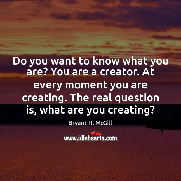 Do you want to know what you are? You are a creator. Bryant H. McGill Picture Quote