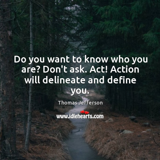 Do you want to know who you are? Don't ask. Act! Action will delineate and define you. Image