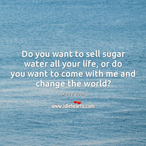 Image, Do you want to sell sugar water all your life, or do
