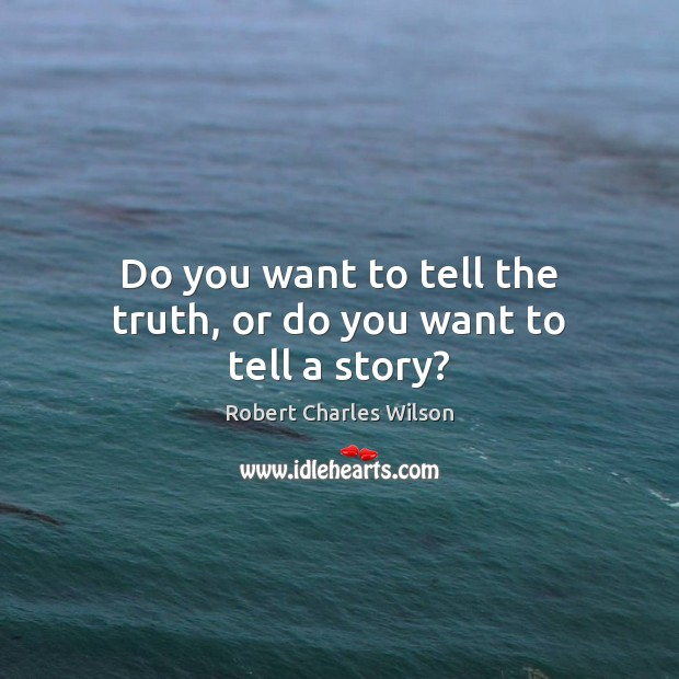 Do you want to tell the truth, or do you want to tell a story? Robert Charles Wilson Picture Quote