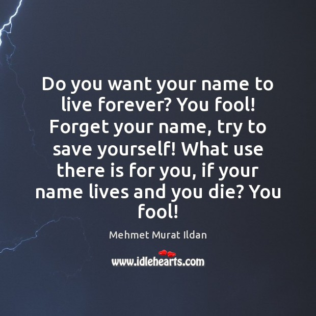 Image, Do you want your name to live forever? You fool! Forget your