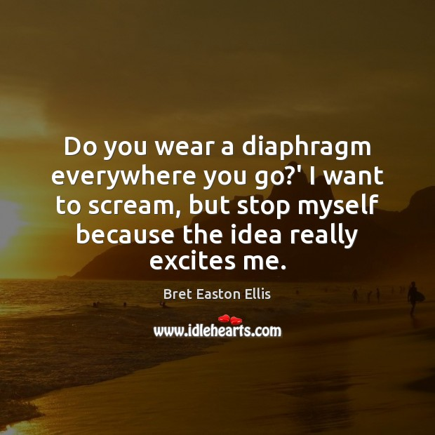 Do you wear a diaphragm everywhere you go?' I want to Bret Easton Ellis Picture Quote