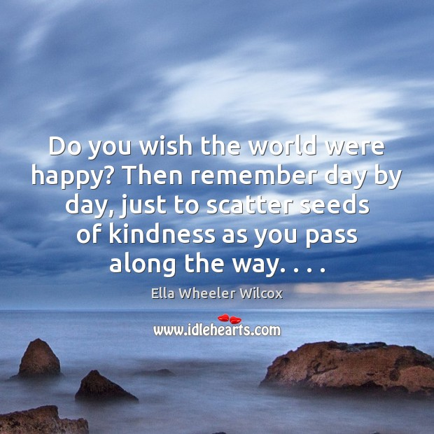 Image, Do you wish the world were happy? Then remember day by day,
