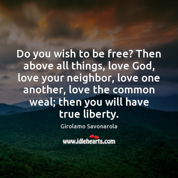Image, Do you wish to be free? Then above all things, love God,
