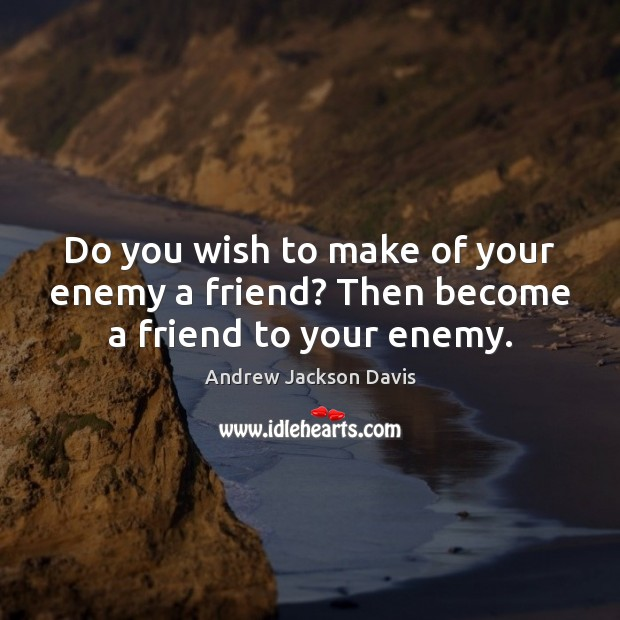Image, Do you wish to make of your enemy a friend? Then become a friend to your enemy.