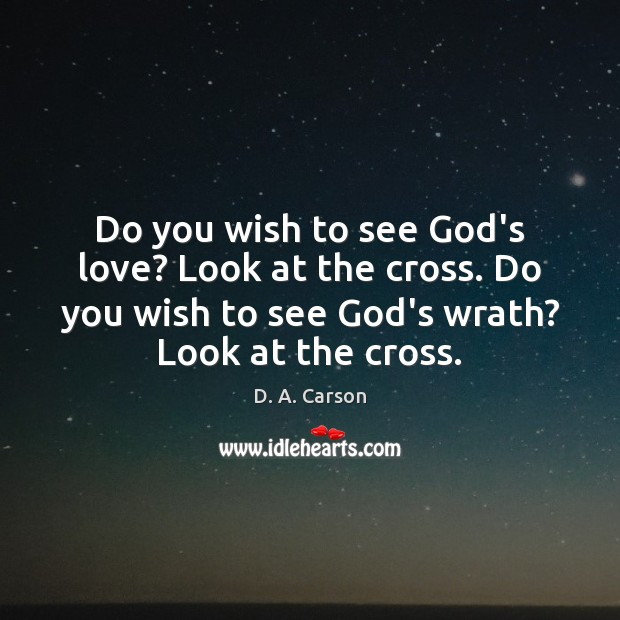 Do you wish to see God's love? Look at the cross. Do Image