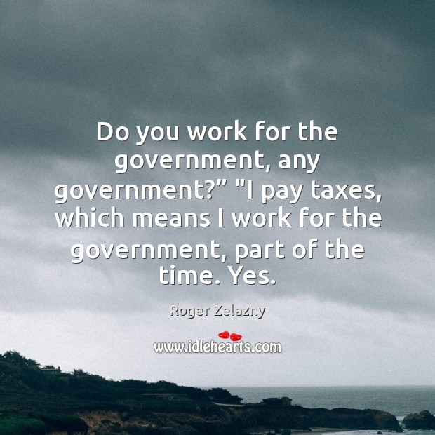 """Image, Do you work for the government, any government?"""" """"I pay taxes, which"""