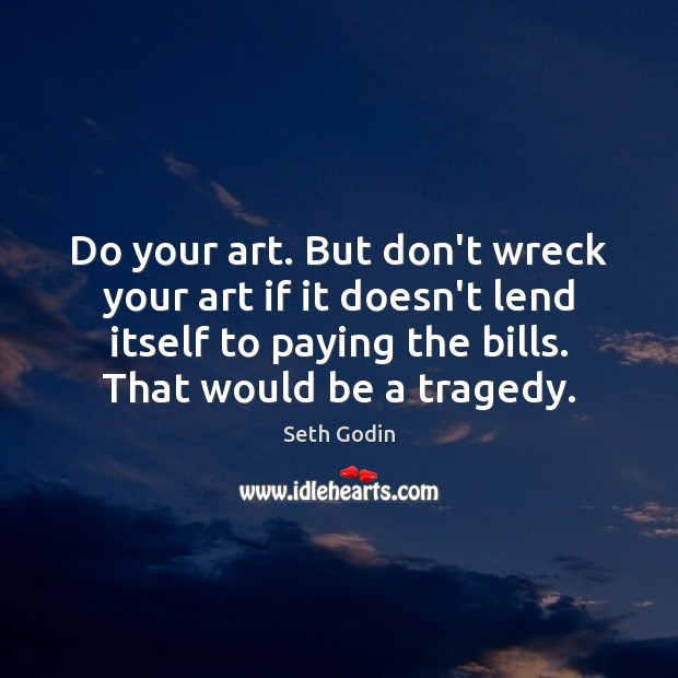 Do your art. But don't wreck your art if it doesn't lend Seth Godin Picture Quote