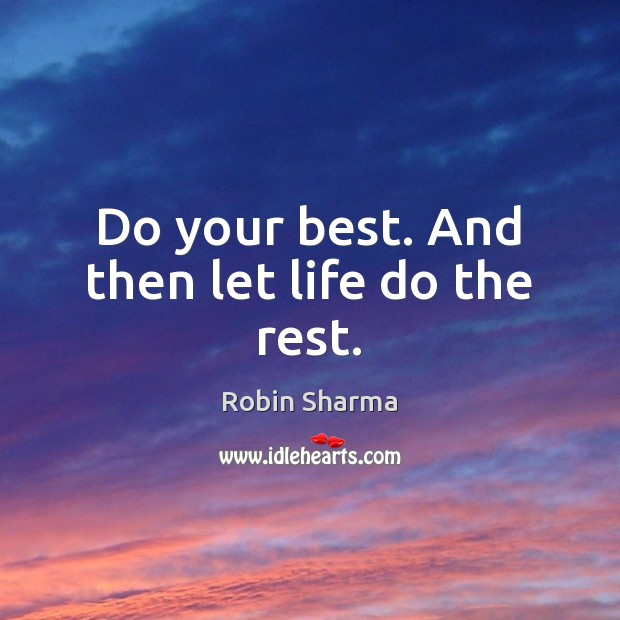 Do your best. And then let life do the rest. Robin Sharma Picture Quote