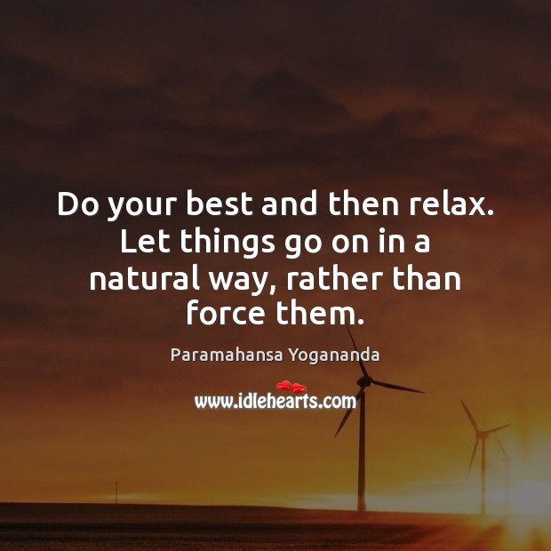 Image, Do your best and then relax. Let things go on in a natural way, rather than force them.