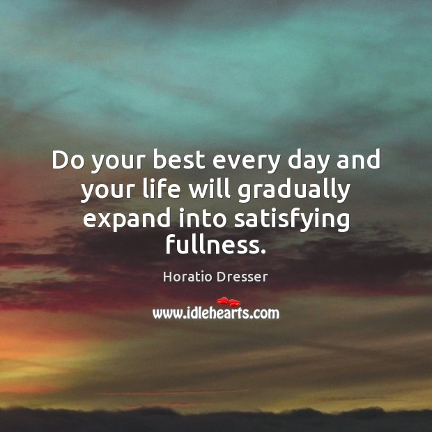 Do your best every day and your life will gradually expand into satisfying fullness. Image