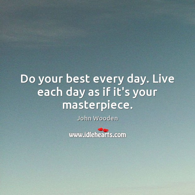 Do your best every day. Live each day as if it's your masterpiece. Image