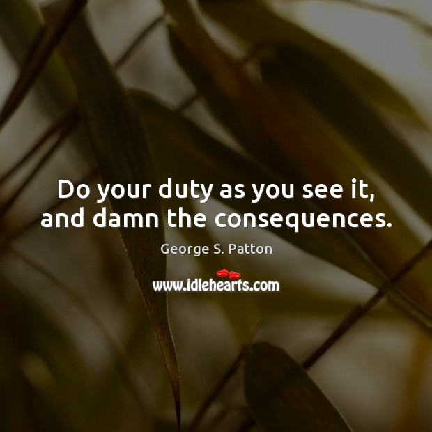 Do your duty as you see it, and damn the consequences. George S. Patton Picture Quote