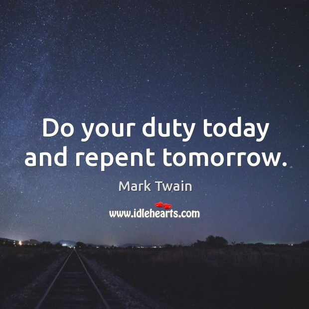 Do your duty today and repent tomorrow. Image