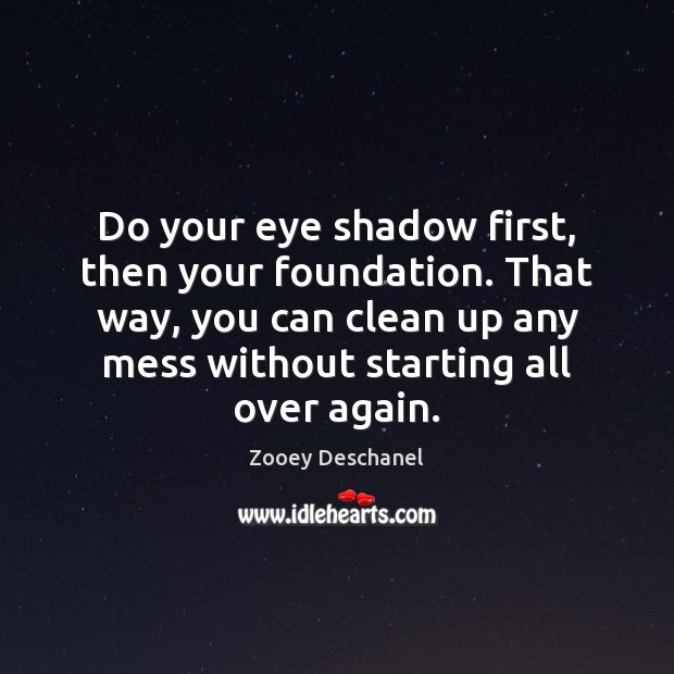 Do your eye shadow first, then your foundation. That way, you can Zooey Deschanel Picture Quote