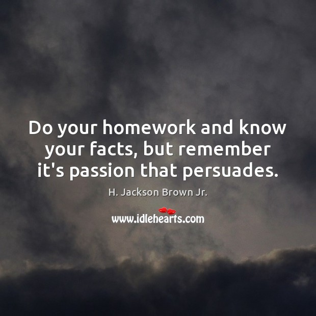 Do your homework and know your facts, but remember it's passion that persuades. Image