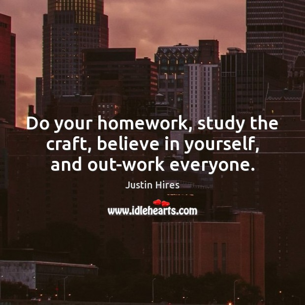 Do your homework, study the craft, believe in yourself, and out-work everyone. Believe in Yourself Quotes Image
