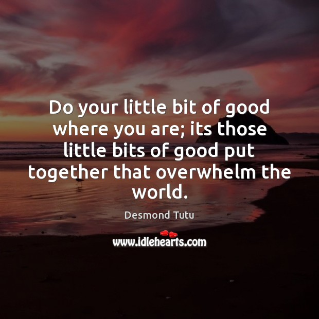 Do your little bit of good where you are; its those little Desmond Tutu Picture Quote